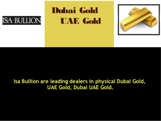 Isa Bullion are leading dealers in physical Dubai Gold, UAE Gold, Dubai UAE Gold. Dubai Gold UAE Gold