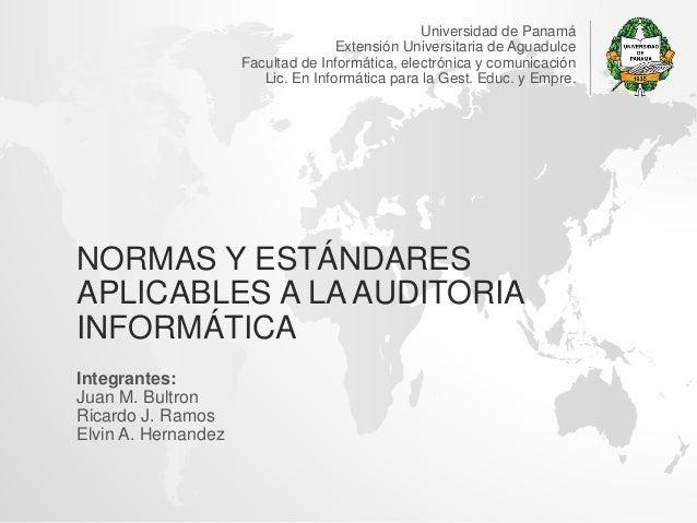 NORMAS Y ESTÁNDARES APLICABLES A LA AUDITORIA INFORMÁTICA Integrantes: Juan M. Bultron Ricardo J. Ramos Elvin A. Hernandez...