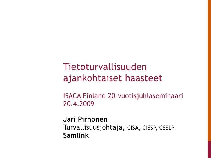 Jari Pirhonen  Turvallisuusjohtaja,  CISA, CISSP, CSSLP Samlink   Tietoturvallisuuden ajankohtaiset haasteet ISACA Finland...