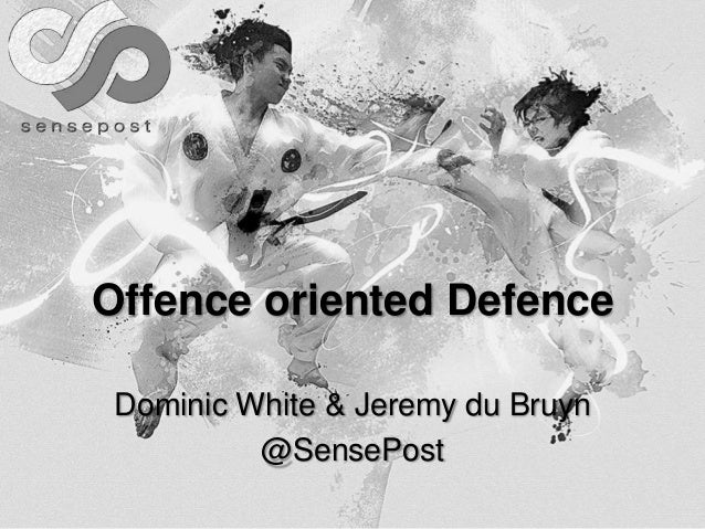 Offence oriented Defence Dominic White & Jeremy du Bruyn @SensePost