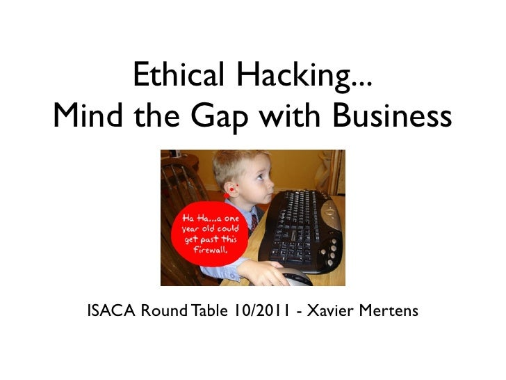 Ethical Hacking...Mind the Gap with Business  ISACA Round Table 10/2011 - Xavier Mertens