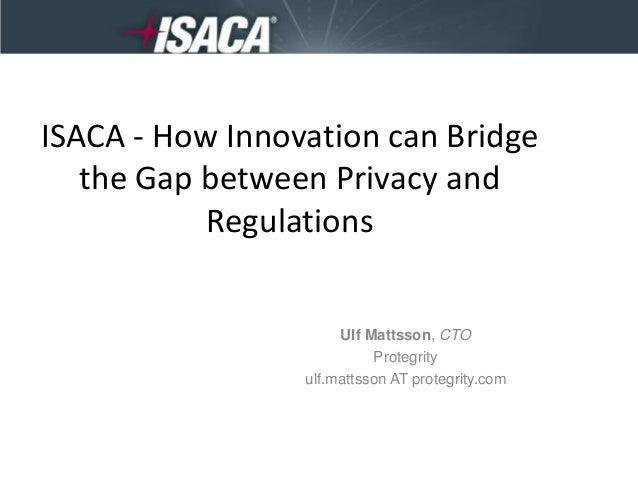 ISACA - How Innovation can Bridge the Gap between Privacy and Regulations  Ulf Mattsson, CTO Protegrity ulf.mattsson AT pr...