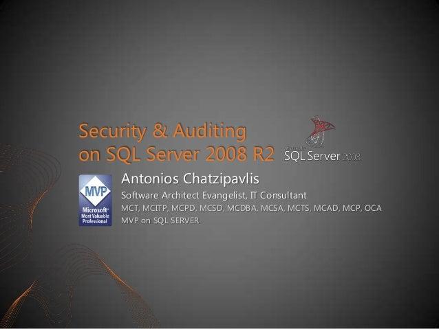 Security & Auditing on SQL Server 2008 R2 Antonios Chatzipavlis Software Architect Evangelist, IT Consultant MCT, MCITP, M...