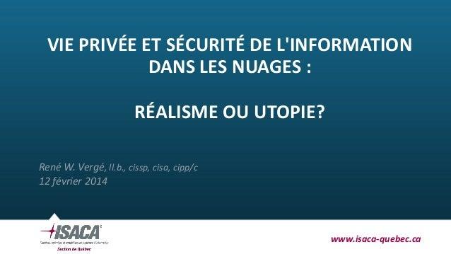 VIE PRIVÉE ET SÉCURITÉ DE L'INFORMATION DANS LES NUAGES : RÉALISME OU UTOPIE? René W. Vergé, ll.b., cissp, cisa, cipp/c 12...