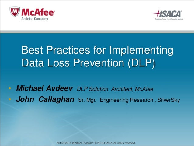2013 ISACA Webinar Program. © 2013 ISACA. All rights reserved. Best Practices for Implementing Data Loss Prevention (DLP) ...