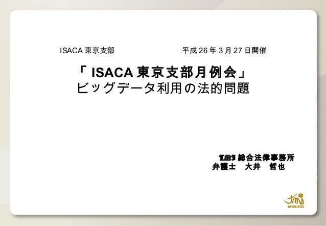 TMI 総合法律事務所 弁護士 大井 哲也   ISACA 東京支部         平成 26 年 3 月 27 日開催 「 ISACA 東京支部月例会」 ビッグデータ利用の法的問題