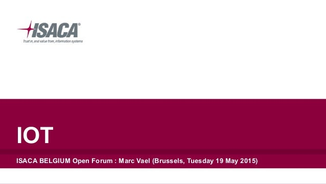 IOT ISACA BELGIUM Open Forum : Marc Vael (Brussels, Tuesday 19 May 2015)