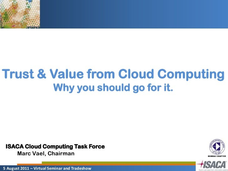 Trust & Value from Cloud Computing<br />Why you should go for it.<br />ISACA Cloud Computing Task Force<br />Marc Vael, Ch...