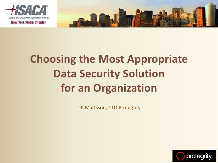 Choosing the Most Appropriate    Data Security Solution     for an Organization        Ulf Mattsson, CTO Protegrity