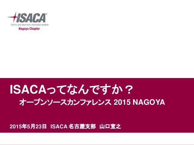 ISACAってなんですか? オープンソースカンファレンス 2015 NAGOYA 2015年5月23日 ISACA 名古屋支部 山口宜之