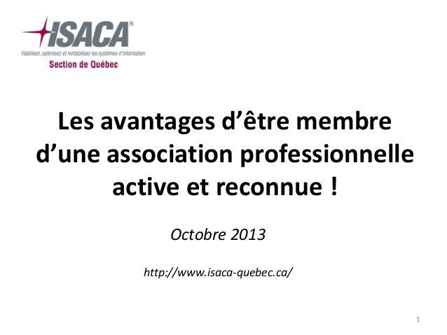 Les avantages d'être membre d'une association professionnelle active et reconnue ! Octobre 2013 http://www.isaca-quebec.ca...