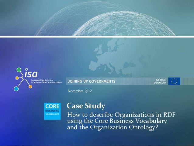 JOINING UP GOVERNMENTS EUROPEAN COMMISSION November, 2012 Case Study How to describe Organizations in RDF using the Core B...