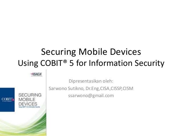 Securing Mobile DevicesUsing COBIT® 5 for Information Security                Dipresentasikan oleh:        Sarwono Sutikno...