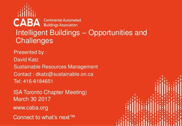 www.caba.org Connect to what's next™ Intelligent Buildings – Opportunities and Challenges ISA Toronto Chapter Meeting) Mar...