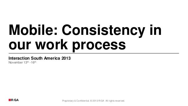 Mobile: Consistency in our work process Interaction South America 2013 November 13th -16th  Proprietary & Confidential. © ...