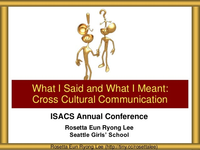 What I Said and What I Meant: Cross Cultural Communication ISACS Annual Conference Rosetta Eun Ryong Lee Seattle Girls' Sc...