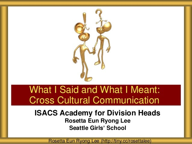 What I Said and What I Meant: Cross Cultural Communication ISACS Academy for Division Heads Rosetta Eun Ryong Lee Seattle ...