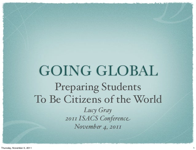 GOING GLOBAL Preparing Students To Be Citizens of the World Lucy Gray 2011 ISACS Conference November 4, 2011 1Thursday, No...