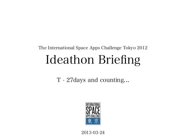 The International Space Apps Challenge Tokyo 2012   Ideathon Briefing        T - 27days and counting...                   2...