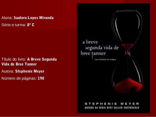 Aluna: Isadora Lopes Miranda Série e turma: 8ª C Título do livro: A Breve Segunda Vida de Bree Tanner Autora: Stephenie Me...