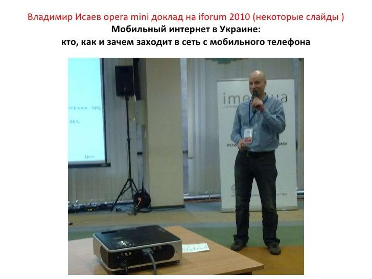 Владимир Исаев  opera mini  доклад на  iforum  2010 (некоторые слайды ) Мобильный интернет в Украине: кто, как и зачем зах...