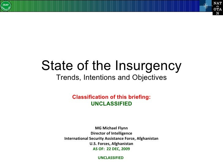 State of the Insurgency Trends, Intentions and Objectives MG Michael Flynn Director of Intelligence International Security...