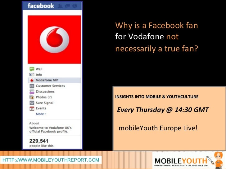 INSIGHTS INTO MOBILE & YOUTHCULTURE Every Thursday @ 14:30 GMT  mobileYouth Europe Live! Why is a Facebook fan   for Vodaf...