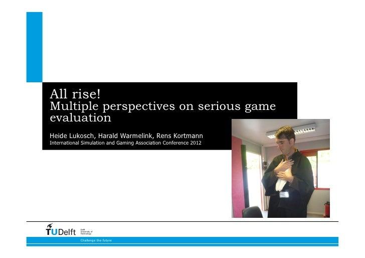 All rise!Multiple perspectives on serious gameevaluationHeide Lukosch, Harald Warmelink, Rens KortmannInternational Simula...