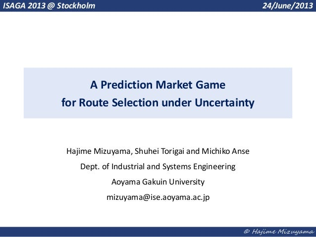 © Hajime MizuyamaA Prediction Market Gamefor Route Selection under UncertaintyHajime Mizuyama, Shuhei Torigai and Michiko ...