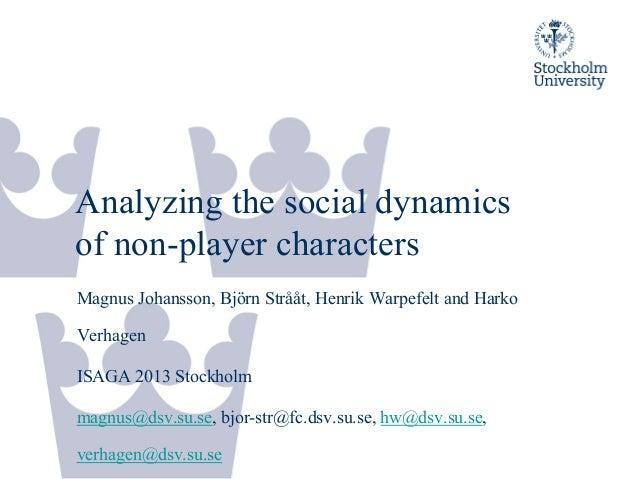 Analyzing the social dynamics of non-player characters Magnus Johansson, Björn Strååt, Henrik Warpefelt and Harko Verhagen...
