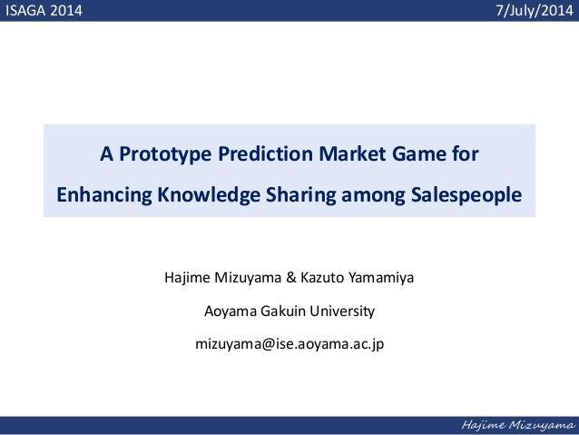 Hajime Mizuyama A Prototype Prediction Market Game for Enhancing Knowledge Sharing among Salespeople Hajime Mizuyama & Kaz...