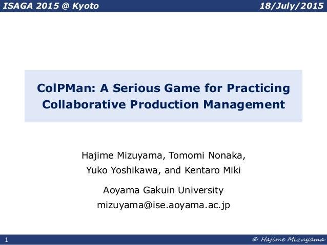 1 © Hajime Mizuyama1 ColPMan: A Serious Game for Practicing Collaborative Production Management Hajime Mizuyama, Tomomi No...