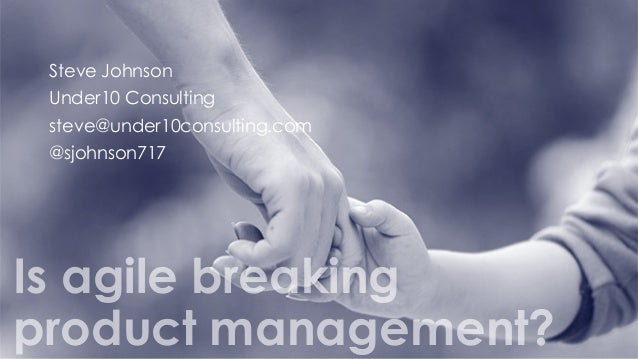 Steve Johnson Under10 Consulting steve@under10consulting.com @sjohnson717 Is agile breaking product management?