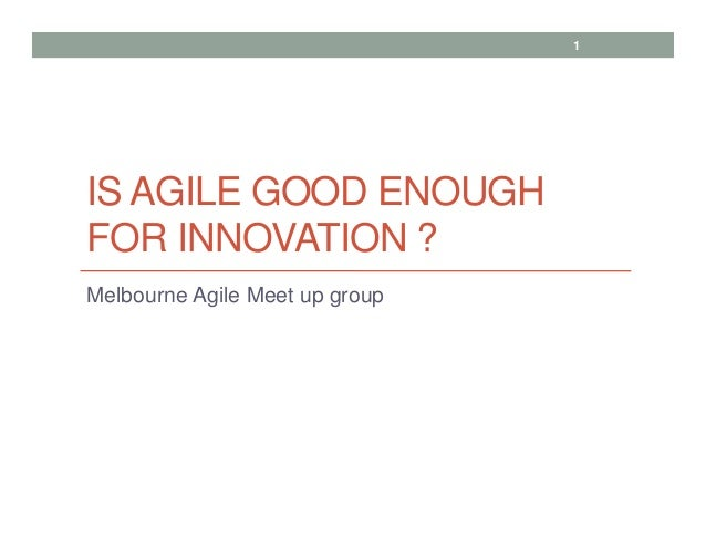 IS AGILE GOOD ENOUGH FOR INNOVATION ? Melbourne Agile Meet up group 1