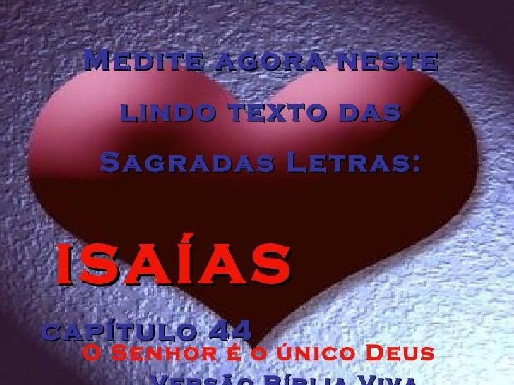 Medite agora neste lindo texto das Sagradas Letras: ISAÍAS  capítulo 44  Versão Bíblia Viva O Senhor é o único Deus