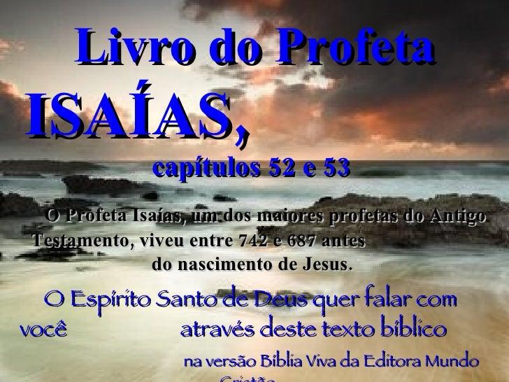 Livro do Profeta  ISAÍAS,   capítulos 52 e 53   O Profeta Isaías, um dos maiores profetas do Antigo Testamento, viveu entr...