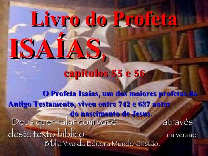 Livro do Profeta  ISAÍAS ,   capítulos 55 e 56  O Profeta Isaías, um dos maiores profetas do Antigo Testamento, viveu entr...