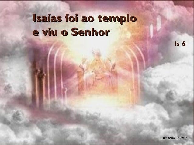 Isaías foi ao temploe viu o Senhor                               Is 6                       IPRibeira 02/09/12