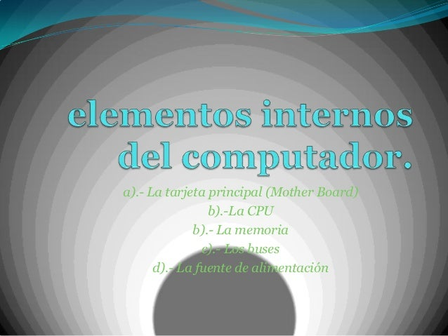 a).- La tarjeta principal (Mother Board)                b).-La CPU             b).- La memoria               c).- Los buse...