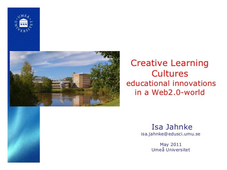 Creative Learning Cultures   educational innovations in a Web2.0-world Isa Jahnke [email_address] May 2011 Umeå Universitet