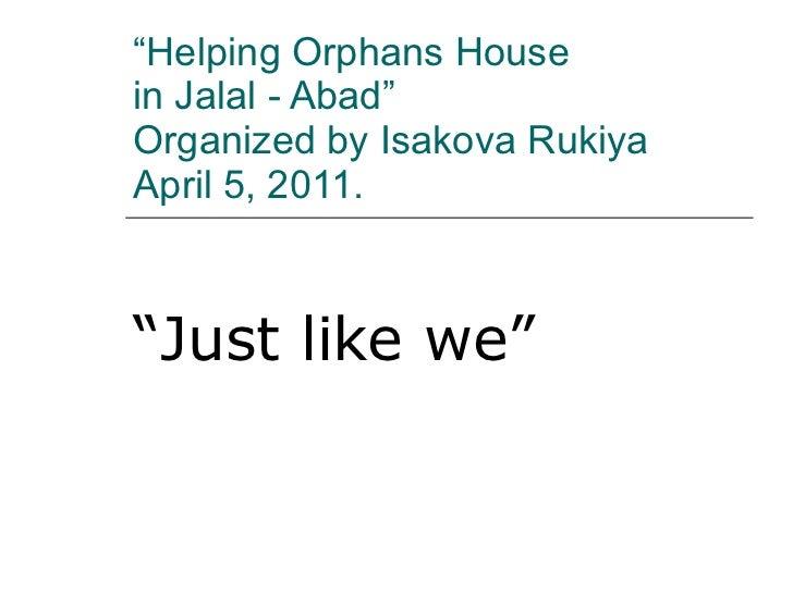 """ Helping Orphans House  in Jalal - Abad""  Organized by Isakova Rukiya April 5, 2011. "" Just like we"""