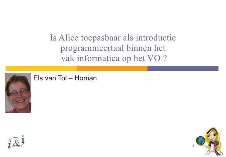 Is Alice toepasbaar als introductie programmeertaal binnen het  vak informatica op het VO ? Els van Tol – Homan