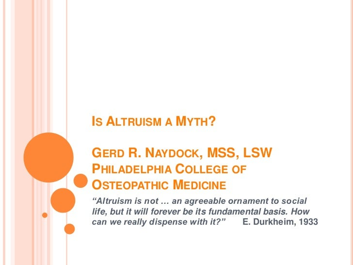 "IS ALTRUISM A MYTH?GERD R. NAYDOCK, MSS, LSWPHILADELPHIA COLLEGE OFOSTEOPATHIC MEDICINE""Altruism is not … an agreeable orn..."