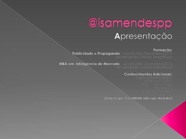 @isamendespp<br />@isamendespp<br />Apresentação<br />Formação:Publicidade e Propaganda – Conclusão: Dezembro/2010Universi...