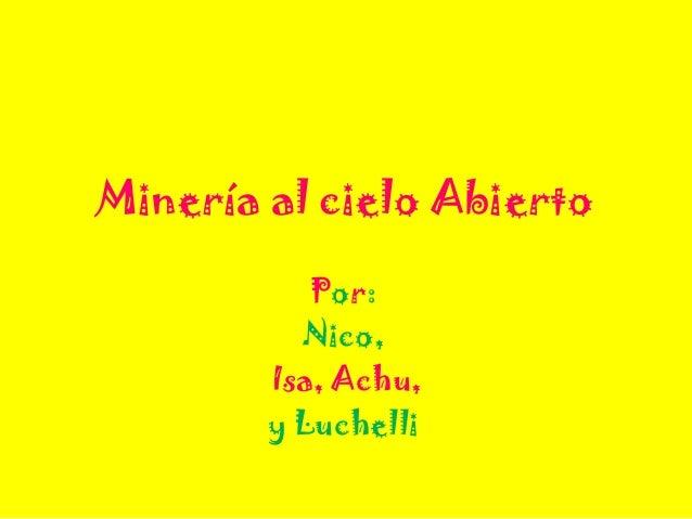 Minería al cielo AbiertoPor:Nico,Isa, Achu,y Luchelli