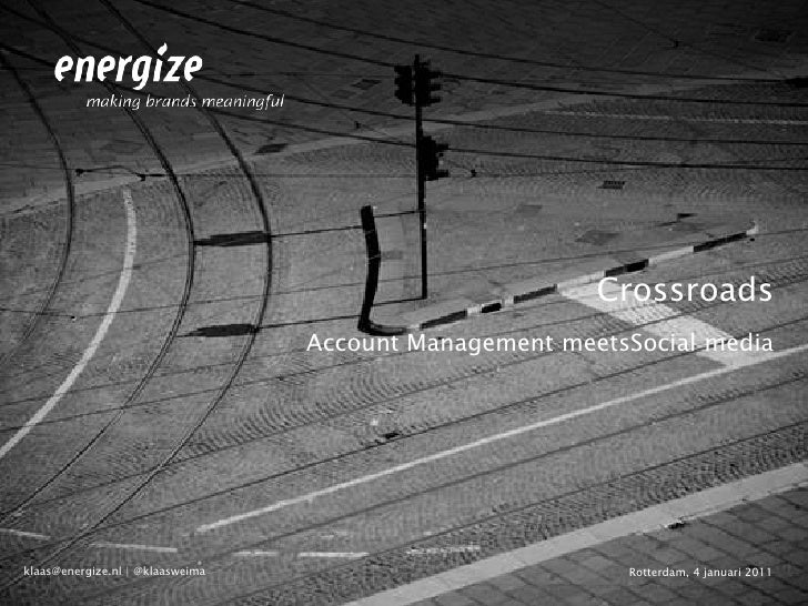 Crossroads<br />Account Management meetsSocial media <br />Rotterdam, 4 januari 2011<br />klaas@energize.nl   @klaasweima<...