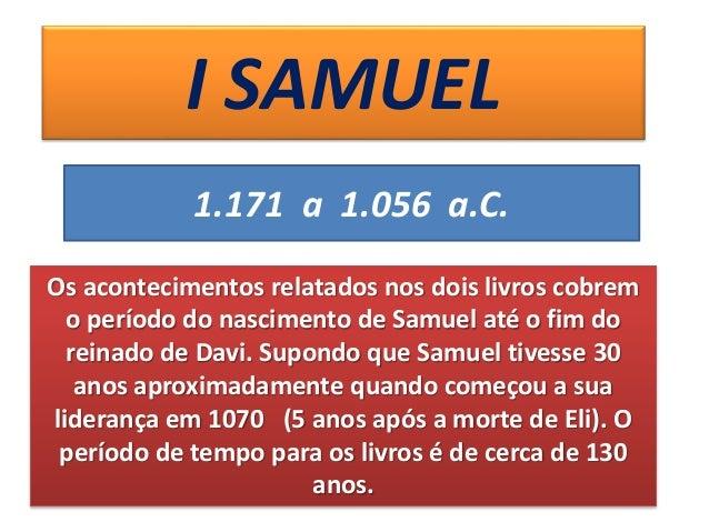 I SAMUEL 1.171 a 1.056 a.C. Os acontecimentos relatados nos dois livros cobrem o período do nascimento de Samuel até o fim...