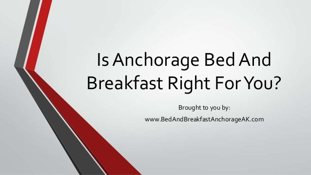 Is Anchorage Bed AndBreakfast Right ForYou?Brought to you by:www.BedAndBreakfastAnchorageAK.com