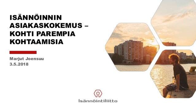 ISÄNNÖINNIN ASIAKASKOKEMUS – KOHTI PAREMPIA KOHTAAMISIA Marjut Joensuu 3.5.2018