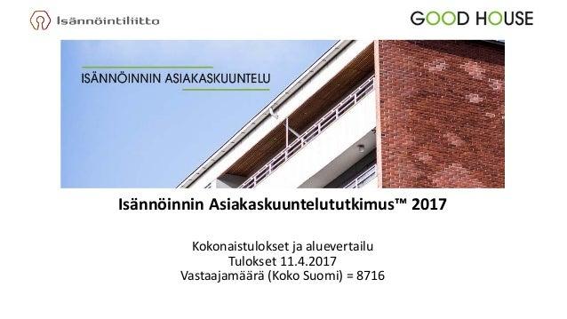 Isännöinnin Asiakaskuuntelututkimus™ 2017 Kokonaistulokset ja aluevertailu Tulokset 11.4.2017 Vastaajamäärä (Koko Suomi) =...